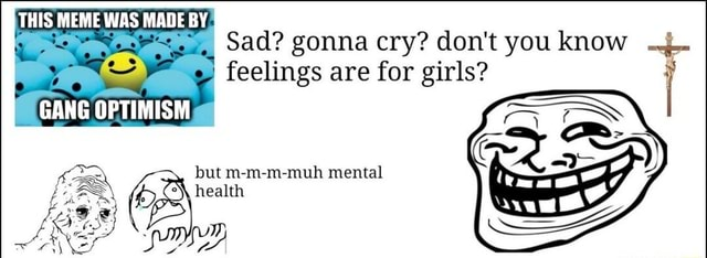 THIS MEME WAS MADE BY Sad gonna cry do not you know feelings are for girls GANG OPTIMISM but m m m muh mental health