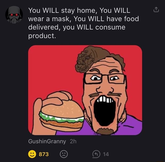 You WILL stay home, You WILL wear a mask, You WILL have food delivered, you WILL consume product. GushinGranny 14 memes
