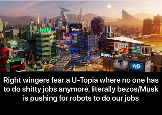Right wingers fear a U Topia where no one has to do shitty jobs anymore, literally is pushing for robots to do our jobs Right wingers fear a U Topia where no one has to do shitty jobs anymore, literally bezos Musk is pushing for robots to do our jobs meme