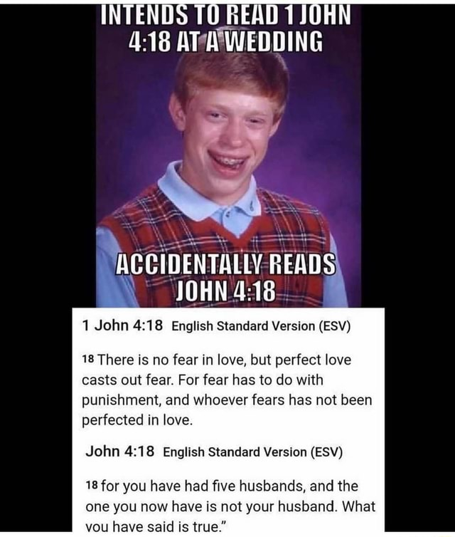INTENDS TO READ 1 JOHN AT WEDDING ACCIDENTALLY READS JOHN 1 John English Standard Version ESV 18 There is no fear in love, but perfect love casts out fear. For fear has to do with punishment, and whoever fears has not been perfected in love. John English Standard Version ESV 18 for you have had five husbands, and the one you now have is not your husband. What you have said is true. memes