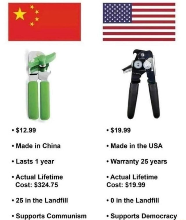 $12.99 Made in China Lasts 1 year Actual Lifetime Cost $324.75 25 in the Landfill Supports Communism $19.99 Made in the USA Warranty 25 years Actual Lifetime Cost $19.99 0 in the Landfill Supports Democracy memes