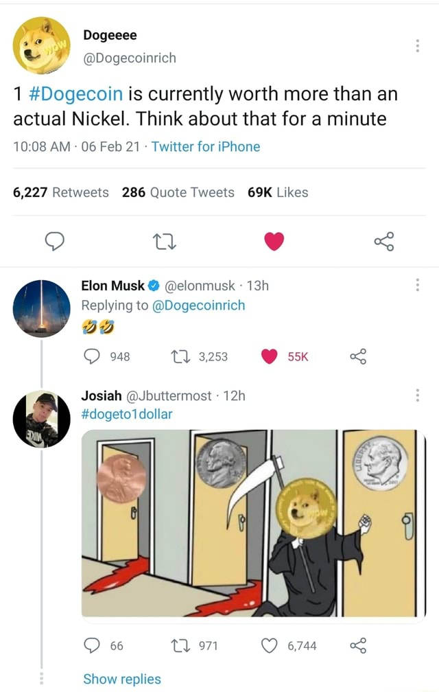 A. Dogeeee Dogecoinrich 1 Dogecoin is currently worth more than an actual Nickel. Think about that for a minute AM  06 Feb 21 Twitter for iPhone Eton Musk  elonmusk Replying to Dogecoinrich 948 Tl 3.253  Josiah Jbuttermost dollar dogeto1 66 tl 971 6744 Show replies memes
