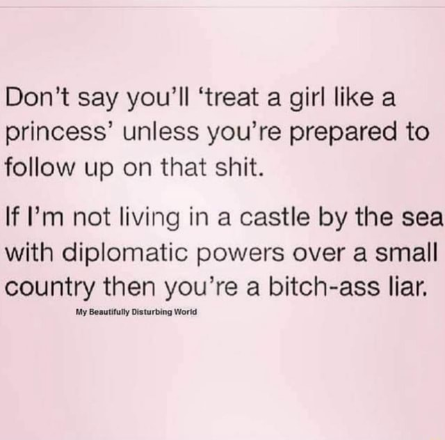 Do not say you'll treat a girl like a princess unless you're prepared to follow up on that shit. If I'm not living in a castle by the sea with diplomatic powers over a small country then you're a bitch ass liar. My Beautifully Disturbing Worid memes