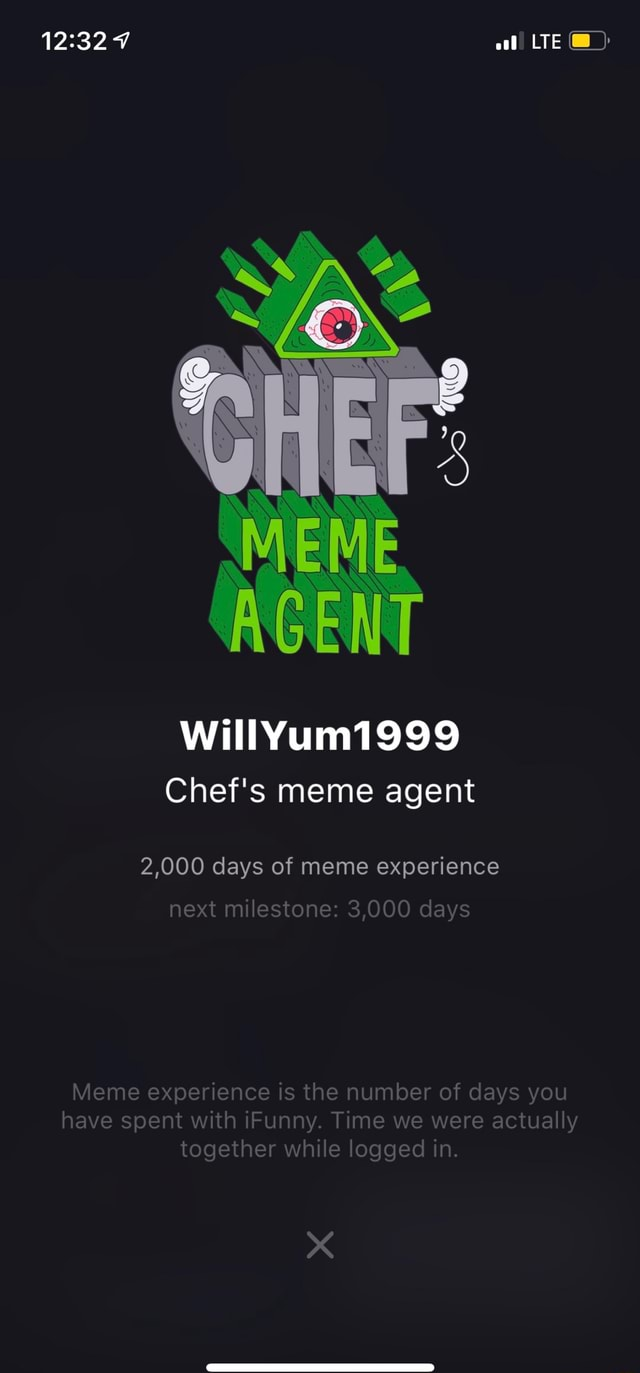 7 LTE  SS AGENT willYum1999 Chef's meme agent 2,000 days of meme experience next milestone 3,000 days Meme experience is the number of days you have spent with Funny. Time we were actually together while logged in. XX