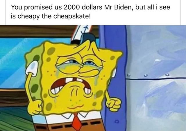 You promised us 2000 dollars Mr Biden, but all i see is cheapy the cheapskate meme