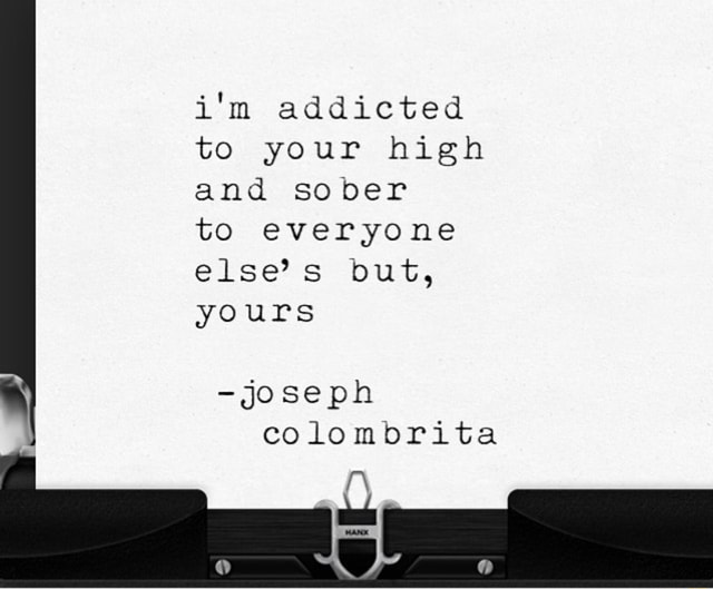 I'm addicted to your high and sober to everyone else's but, yours joseph colombrita meme