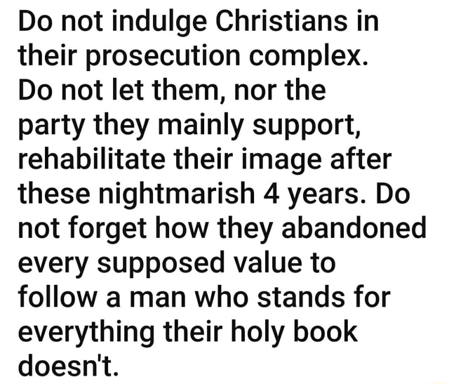 Do not indulge Christians in their prosecution complex. Do not let them, nor the party they mainly support, rehabilitate their image after these nightmarish 4 years. Do not forget how they abandoned every supposed value to follow a man who stands for everything their holy book doesn't memes