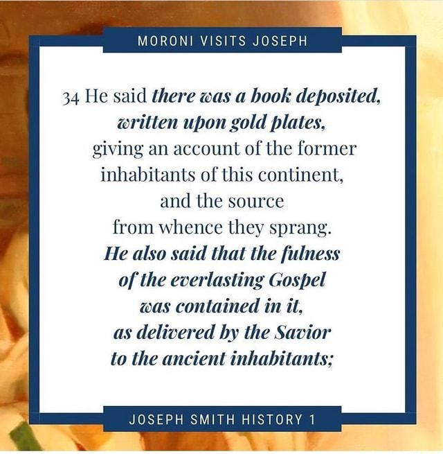 MORONI VISITS JOSEPH 34 He said there was a book deposited, written upon gold plates, giving an account of the former inhabitants of this continent, and the source from whence they sprang. He also said that the fulness of the everlasting Gospel was contained in it, as delivered by the Savior to the ancient inhabitants JOSEPH SMITH HISTORY 1 meme