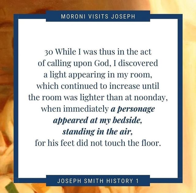 MORONI VISITS JOSEPH 30 While I was thus in the act of calling upon God, I discovered a light appearing in my room, which continued to increase until the room was lighter than at noonday, when immediately a personage appeared at my bedside. standing in the air, for his feet did not touch the floor. JOSEPH SMITH HISTORY 1 meme