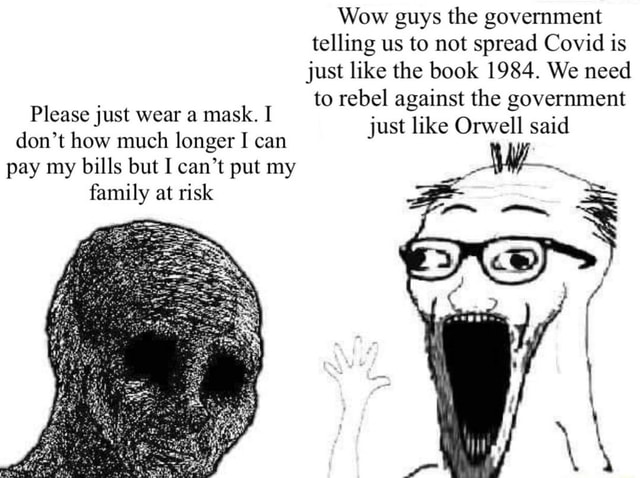 Wow guys the government telling us to not spread Covid is just like the book 1984. We need to rebel against the government just like Orwell said Please just wear a mask. I do not how much longer I can pay my bills but I can not put my family at risk memes
