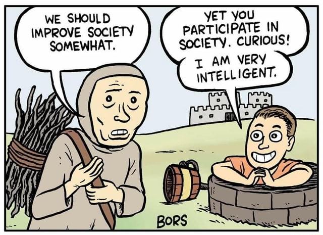 WE SHOULD YET YOU IMPROVE SOCIETY PARTICIPATE IN SOMEWHAT. SOCIETY. CURIOUS AM VERY INTELLIGENT memes