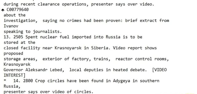 During recent clearance operations, presenter says over 00779640 about the investigation, saying no crimes had been proven brief extract from Ivanov speaking to journalists. 13. Spent nuclear fuel imported into Russia is to be stored at the closed facility near Krasnoyarsk in Siberia. report shows proposed storage areas, exterior of factory, trains, reactor control rooms. Krasnoyarsk Governor Aleksandr Lebed, local deputies in heated debate.  INTEREST * 14, Crop circles have been found in Adygeya in southern Russia, presenter says over OF Circles memes