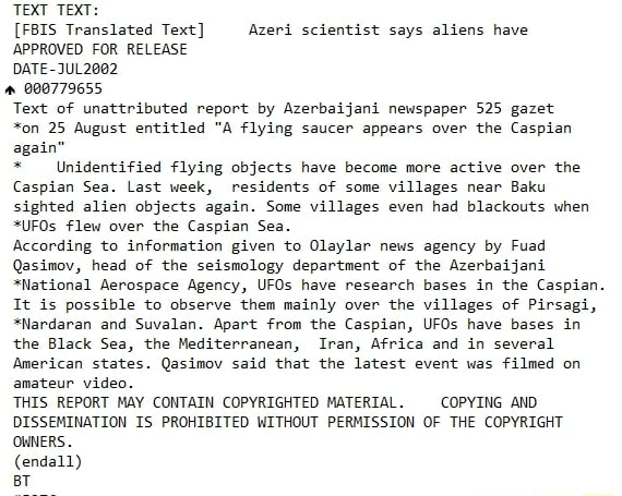 TEXT TEXT  FBIS Translated Text Azeri scientist says aliens have APPROVED FOR RELEASE DATE JUL202 000779655 Text of unattributed report by Azerbaijani newspaper 525 gazet *on 25 August entitled A flying saucer appears over the Caspian again * Unidentified flying objects have become more active over the Caspian Sea. Last week, residents of some villages near Baku sighted alien objects again. Some villages even had blackouts when *UFOs flew over the Caspian Sea. According to information given to Olaylar news agency by Fuad Qasimov, head of the seismology department of the Azerbaijani *National Aerospace Agency, UFOs have research bases in the Caspian It is possible to observe them mainly over the villages of Pirsagi, *Nardaran and Suvalan. Apart from the Caspian, UFOs have bases in the Black