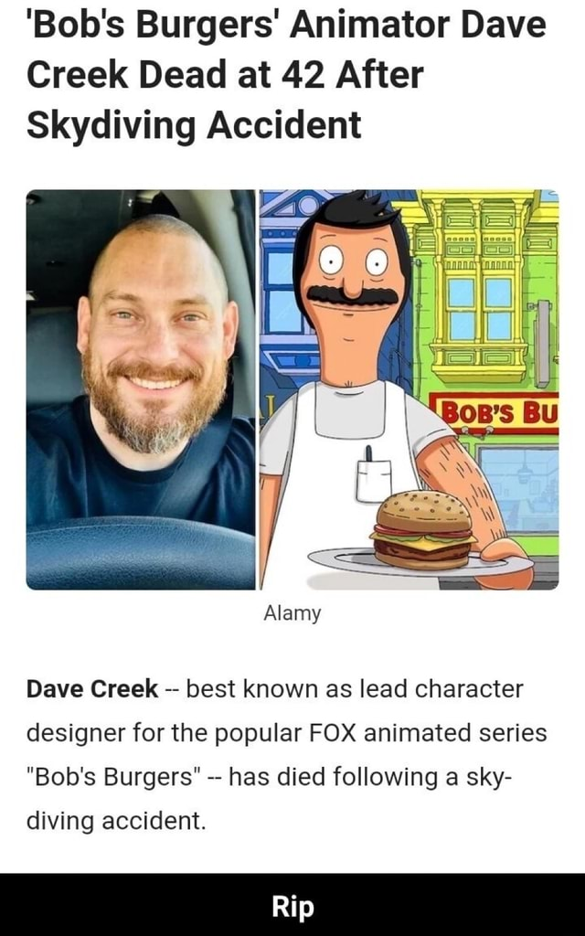 'Bob's Burgers Animator Dave Creek Dead at 42 After Skydiving Accident Alamy Dave Creek best known as lead character designer for the popular FOX animated series Bob's Burgers has died following a sky Rip diving accident memes