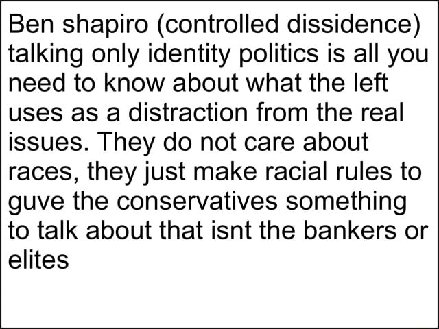 Ben shapiro controlled dissidence talking only identity politics is all you need to know about what the left uses as a distraction from the real issues. They do not care about races, they just make racial rules to guve the conservatives something to talk about that isnt the bankers or elites memes