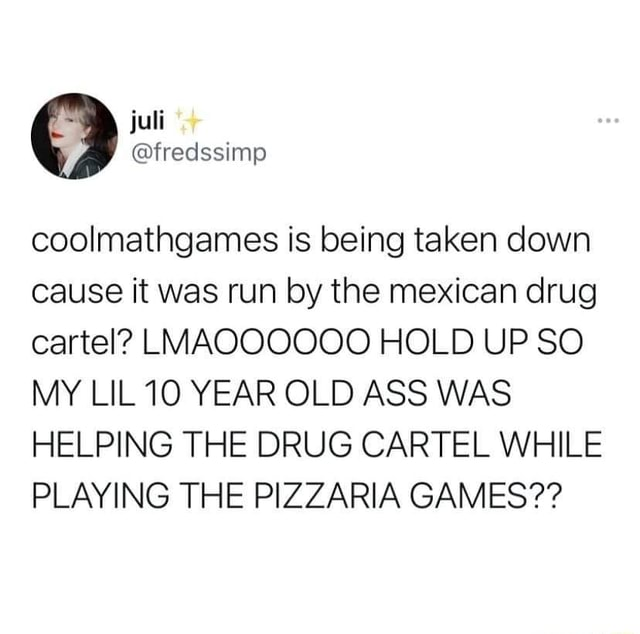 Fredssimp coolmathgames is being taken down cause it was run by the mexican drug cartel LMAQOOOOO HOLD UP SO MY LIL10 YEAR OLD ASS WAS HELPING THE DRUG CARTEL WHILE PLAYING THE PIZZARIA GAMES memes