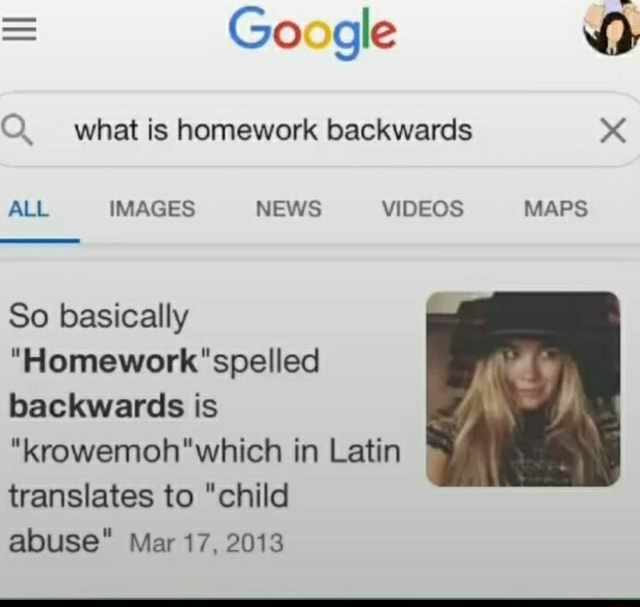 Google what is homework backwards ALL IMAGES NEWS MAPS So basically spelled backwards is in Latin translates to child abuse Mar 17, 2013 memes
