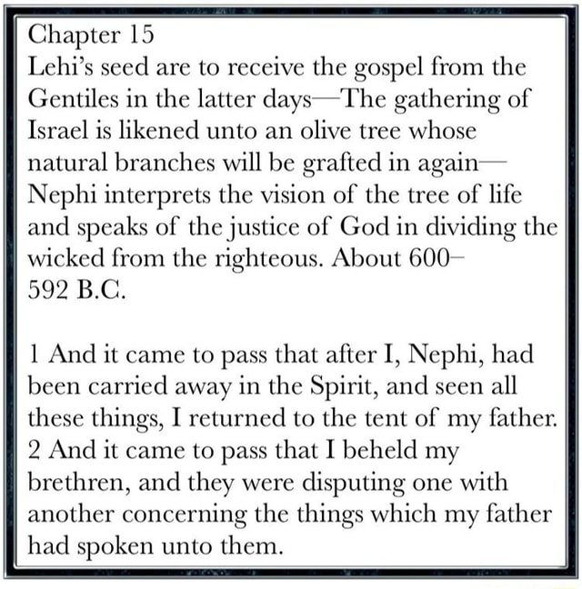 Chapter 15 Lehi's seed are to receive the gospel from the Gentiles in the latter days The gathering of Israel is likened unto an olive tree whose natural branches will be grafted in again Nephi interprets the vision of the tree of life I and speaks of the justice of God in dividing the ff I wicked from the righteous. About 600 592 B.C. And it came to pass that after I, Nephi, had been carried away in the Spirit, and seen all these things, I returned to the tent of my father. ff II 2 And it came to pass that I beheld my brethren, and they were disputing one with another concerning the things which my father had spoken unto them memes