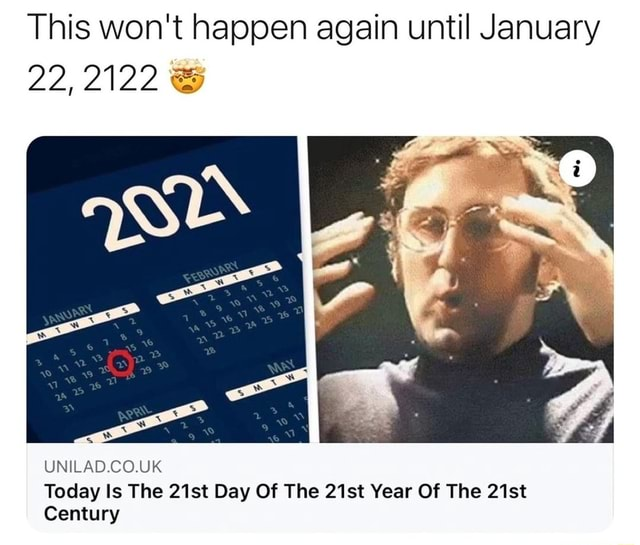 This won't happen again until January 22,2122 UNILAD.CO.UK Today Is The 21st Day Of The 21st Year Of The 21st Century memes