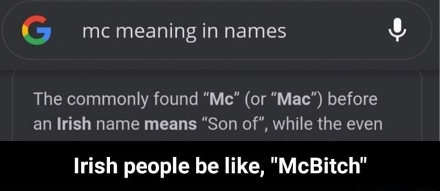 G mc meaning in names The commonly found Me or Mac before an Irish name means Son of , while the even Irish people be like, McBitch Irish people be like, McBitch memes