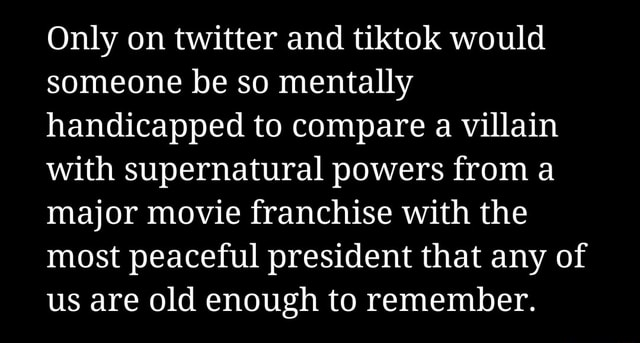 Only on twitter and tiktok would someone be so mentally handicapped to compare a villain with supernatural powers from a major movie franchise with the most peaceful president that any of us are old enough to remember memes