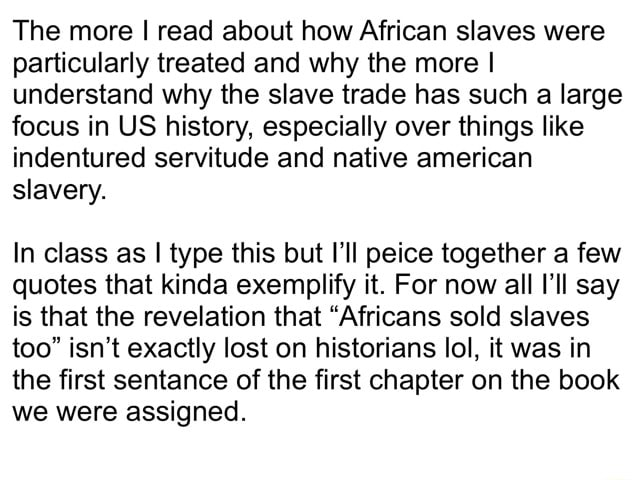 The more I read about how African slaves were particularly treated and why the more I understand why the slave trade has such a large focus in US history, especially over things like indentured servitude and native american slavery. In class as I type this but I'll peice together a few quotes that kinda exemplify it. For now all ll say is that the revelation that Africans sold slaves too isn't exactly lost on historians lol, it was in the first sentance of the first chapter on the book we were assigned memes