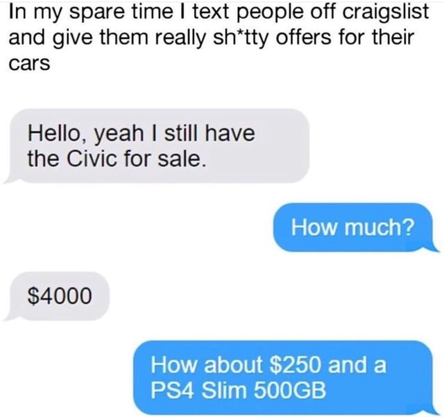 In my spare time I text people off craigslist and give them really sh*tty offers for their cars Hello, yeah I still have the Civic for sale. How much $4000 How about $250 and a Slim 500GB meme