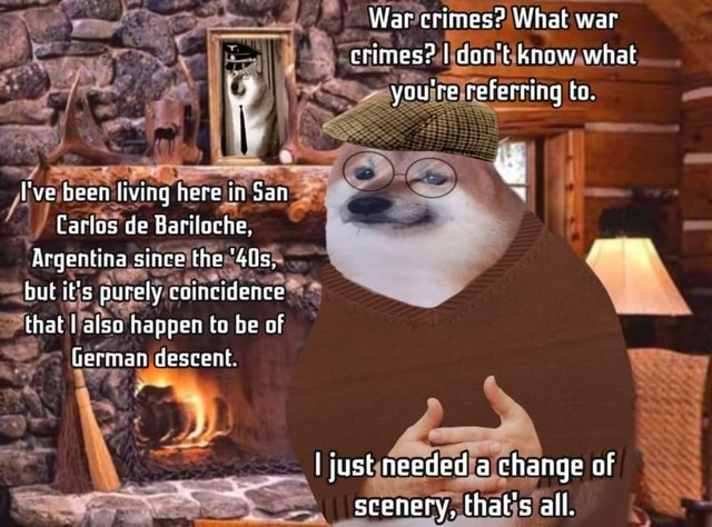 War crimes What war crimes I do not know what you're referring ta. I've been living here in San Carlos de Bariloche, Argentina since the but it's purely coincidence that I also happen to be of German descent. re I just needed a change of scenery, that's all memes