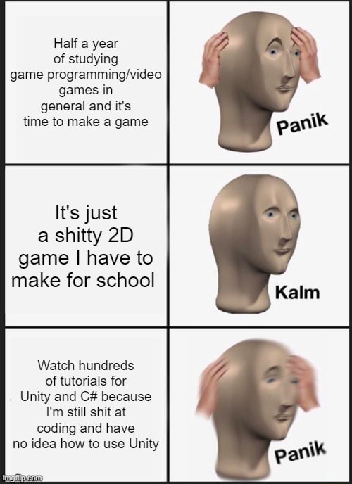 Half a year of studying game games in general and it's time to make a game It's just a shitty game I have to make for school Watch hundreds of tutorials for Unity and C because I'm still shit at coding and have no idea how to use Unity panik meme