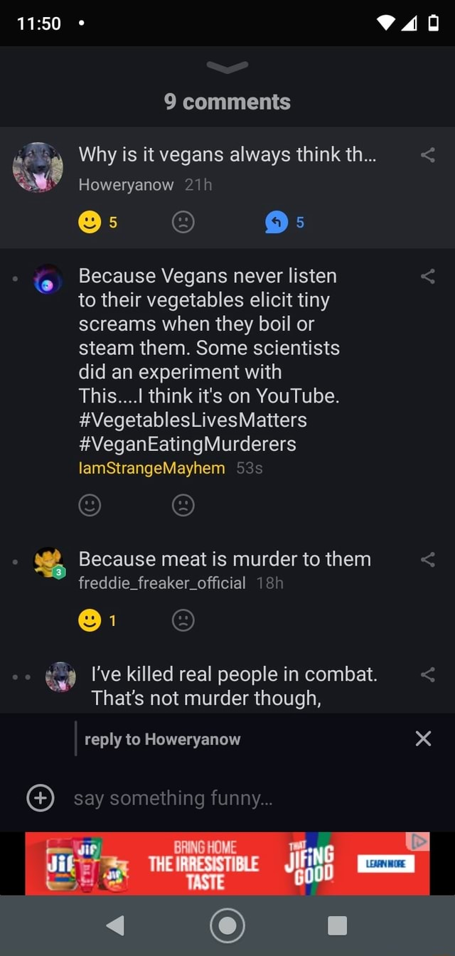 9 comments Why is it vegans always think th Howeryanow Because Vegans never listen to their vegetables elicit tiny screams when they boil or steam them. Some scientists did an experiment with This  think it's on YouTube. Matters VegetablesLives VeganEatingMurderers lamStrangeMayhern Because meat is murder to them  freddie freaker official I've killed real people in combat.  That's not murder though, reply to Howeryanow say something funny STE goou memes