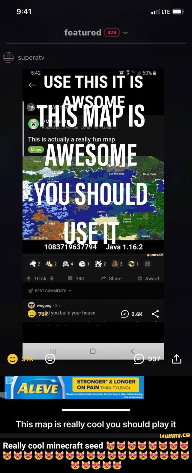 LTE featured  superaty USE THIS IT IS This is actually a really fun map AWESOME 1083719637794 Java 1.16.2 Be Bi 10.5k 183 Share Award S BEST COMMENTS wegpeg you build your house 2.6K  STRONGER* LONGER ON PAINT THAN TYLEN This map is really cool you should play it Really cool minecraft seed  Really cool minecraft seed  meme