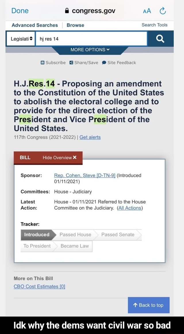 Done  congress.gov AA Advanced Searches Browse Search Tools I hj res 14 Q MORE OPTIONS v Subscribe Site Feedback H.J.Res.14  Proposing an amendment to the Constitution of the United States to abolish the electoral college and to provide for the direct election of the President and Vice President of the United States. 117th Congress 2021 2022 I Get alerts BILL Hide Overview Sponsor Rep. Cohen, Steve D TN 9  Introduced 2021 Committees House  Judiciary Latest House  11 2021 Referred to the House Action Committee on the Judiciary. All Actions Tracker lntroduced Passed Passed Senate Became Law More on This Bill CBO Cost Estimates 0 Back to top Idk why the dems want civil war so bad  Idk why the dems want civil war so bad memes