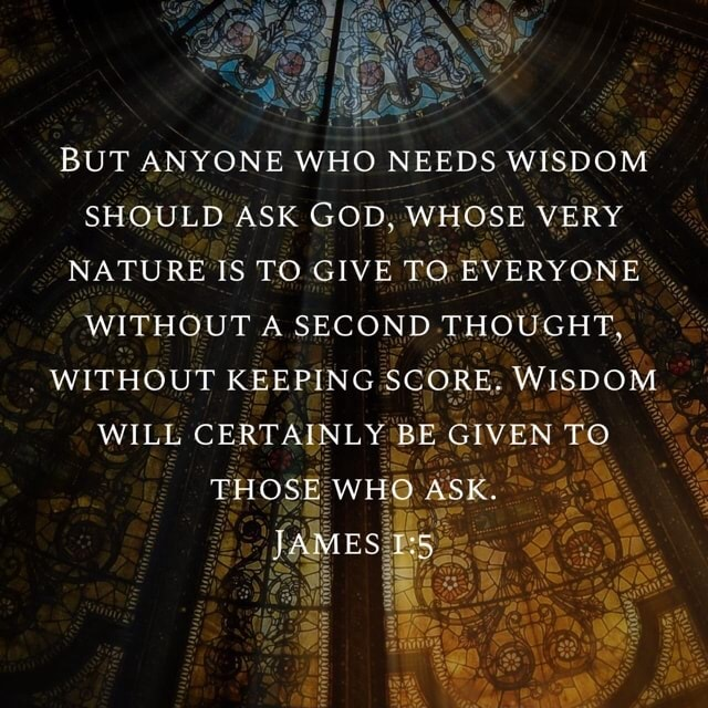 BUT ANYONE WHO NEEDS WISDOM SHOULD ASK GOD, WHOSE VERY NATURE IS TO GIVE TO EVERYONE WITHOUT A SECOND THOUGHT, WITHOUT KEEPING SCORE. WISDOM WILL CERTAINLY BF GIVEN TO THOSE WHO ASK. JAMES memes