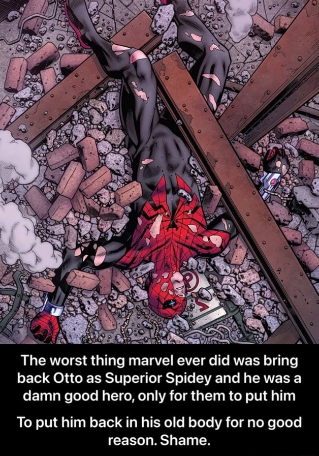 The worst thing marvel ever did was bring back Otto as Superior Spidey and he was a damn good hero, only for them to put him To put him back in his old body for no good reason. Shame.  To put him back in his old body for no good reason. Shame memes