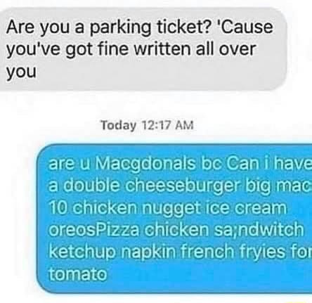 Are you a parking ticket Cause you've got fine written all over you Today AM are Macgdonals be Can i have a double cheeseburger 10 chicken nugget ice cream sajndwitch oreosPizza ehicken ketchup napkin french fryies for tomato memes