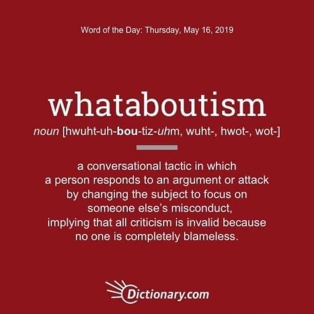 Word of the Day Thursday, May 16, 2019 whataboutism noun hwuht uh bou tiz uhm, wuht , hwot , wot  a conversational tactic in which a person responds to an argument or attack by changing the subject to focus on someone else's misconduct, implying that all criticism is invalid because no one is completely blameless memes