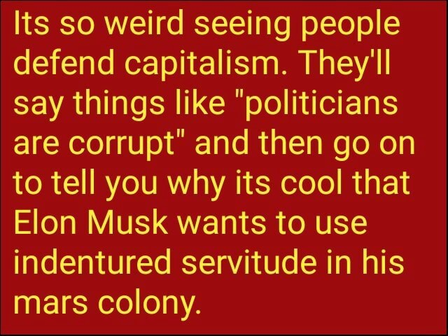 Its so weird seeing people defend capitalism. They'll say things like politicians are corrupt and then go on to tell you why its cool that Elon Musk wants to use indentured servitude in his mars colony memes