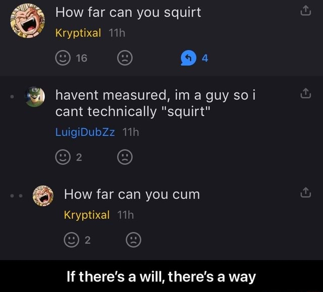 Al How far Kryptixal can you squirt 16 havent measured, im a guy so cant technically squirt LuigiDubZz al How far can you cum Kryptixal If there's a will, there's a way  If there's a will, there's a way memes