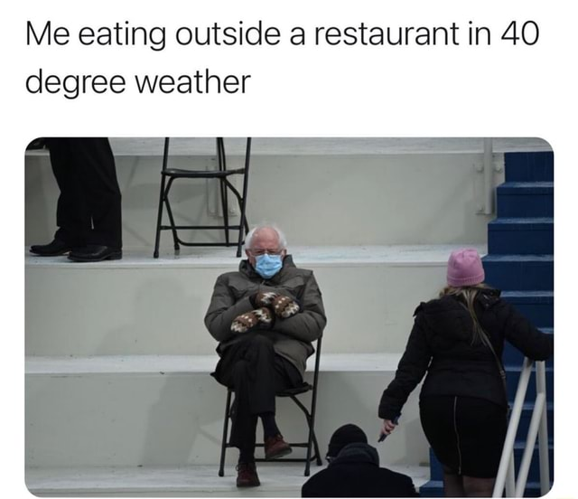 Me eating outside a restaurant in 40 degree weather memes