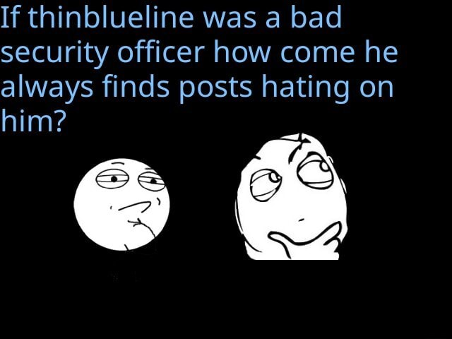 If thinblueline was a bad security officer how come he always finds posts hating on him memes