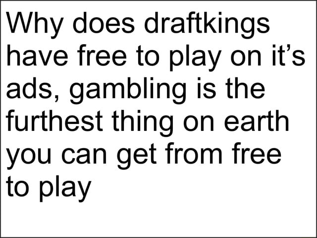 Why does draftkings have free to play on it's ads, gambling is the furthest thing on earth you can get from free to play meme