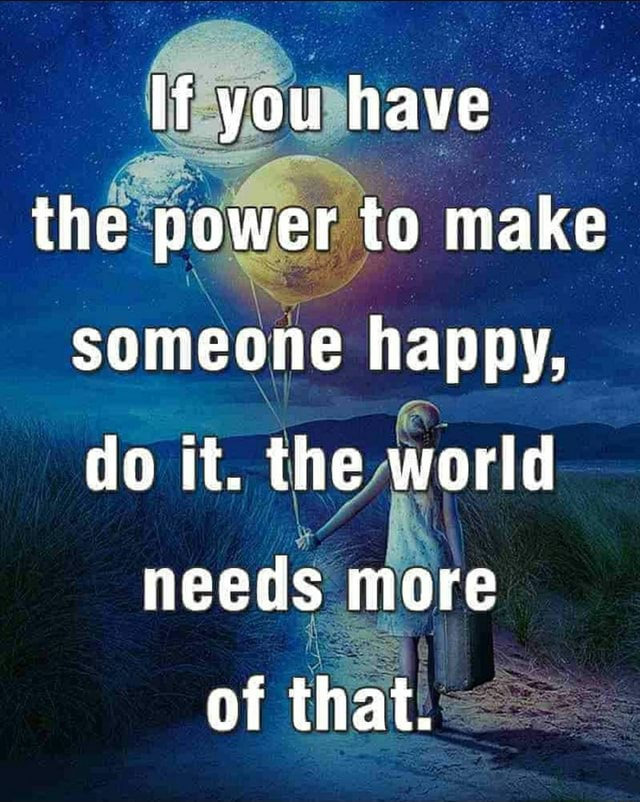 Lf you have the power to make someone happy, do it. the worid needs more of that memes