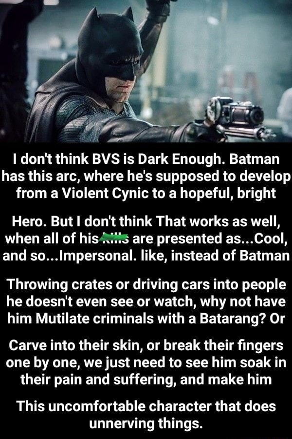 I do not think BVS is Dark Enough. Batman has this arc, where he's supposed to develop from a Violent Cynic to a hopeful, bright Hero. But I do not think That works as well, when all of are presented as Cool, and so Impersonal. like, instead of Batman Throwing crates or driving cars into people he doesn't even see or watch, why not have him Mutilate criminals with a Batarang Or Carve into their skin, or break their fingers one by one, we just need to see him soak in their pain and suffering, and make him This uncomfortable character that does unnerving things meme