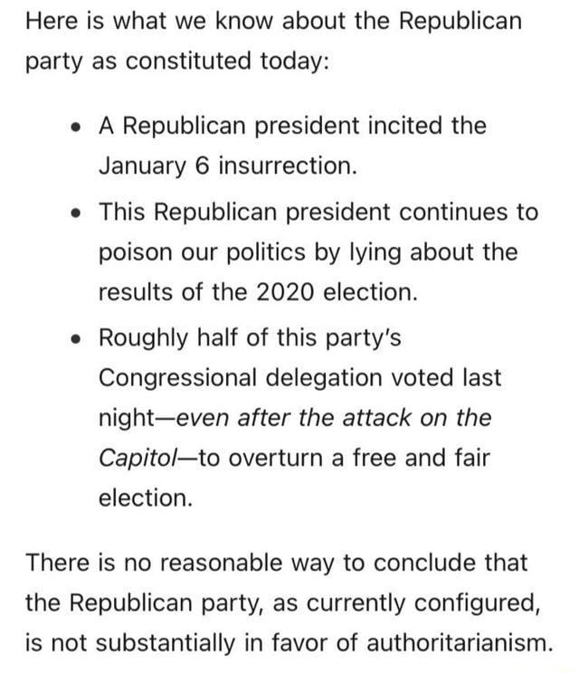 Here is what we know about the Republican party as constituted today e A Republican president incited the January 6 insurrection. This Republican president continues to poison our politics by lying about the results of the 2020 election. e Roughly half of this party's Congressional delegation voted last night even after the attack on the overturn a free and fair election. There is no reasonable way to conclude that the Republican party, as currently configured, is not substantially in favor of authoritarianism memes