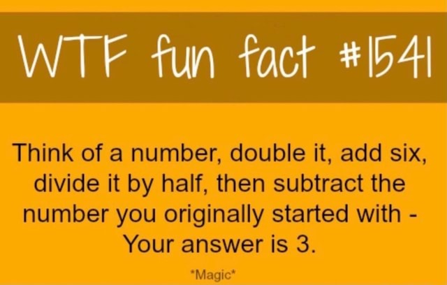 WTE fun fact Think of a number, double it, add six, divide it by half, then subtract the number you originally started with Your answer is 3. *Magic* memes
