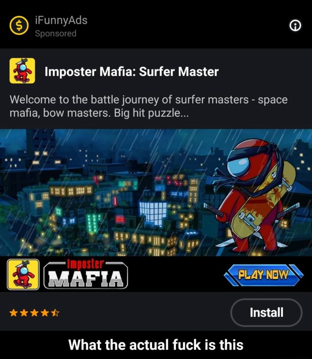 G iF Sponsored Ad Sponsored Imposter Mafia Surfer Master Welcome to the battle journey of surfer masters space mafia, bow masters. Big hit puzzle MAFIA Install What the actual fuck is this What the actual fuck is this memes