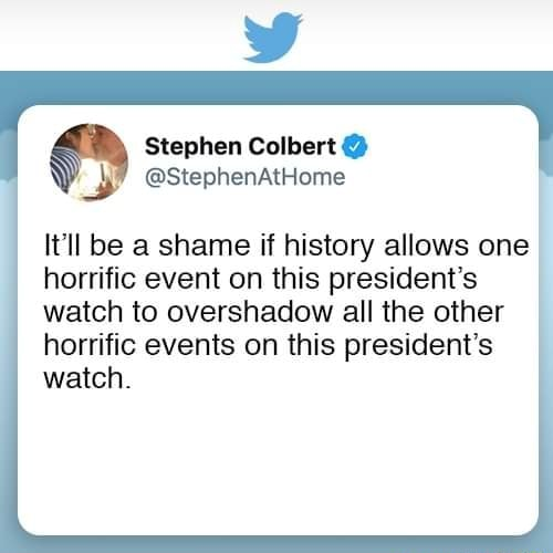 Stephen Colbert StephenAtHome It'll be a shame if history allows one horrific event on this president's watch to overshadow all the other horrific events on this president's watch meme