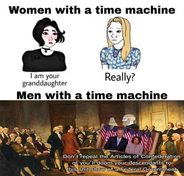 Women with a time machine am your granddaughter Really Men with a time machine Do not tepeal the Articles of Confederation you'll doom your descendants to this shit show of asRederal Government Se % meme