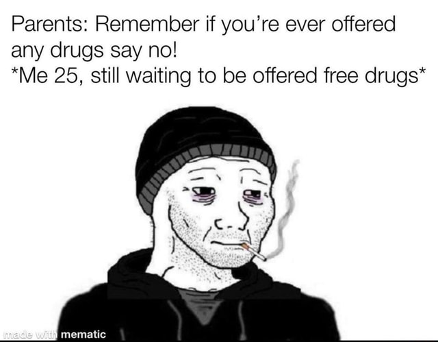 Parents Remember if you're ever offered any drugs say no *Me 25, still waiting to be offered free drugs* with mematic memes