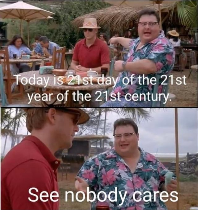 Today ic 27st day of the st year of the 21st century. See nobody cares memes